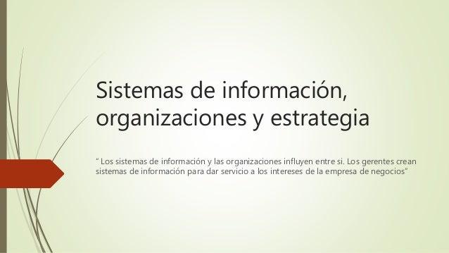 """Sistemas de información, organizaciones y estrategia """" Los sistemas de información y las organizaciones influyen entre si...."""
