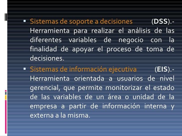 <ul><li>Sistemas de soporte a decisiones  ( DSS ).- Herramienta para realizar el análisis de las diferentes variables de n...