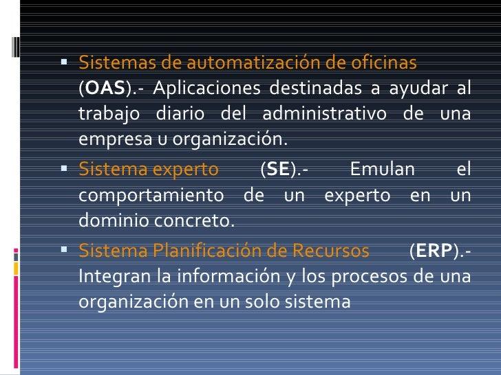 <ul><li>Sistemas de automatización de oficinas  ( OAS ).- Aplicaciones destinadas a ayudar al trabajo diario del administr...