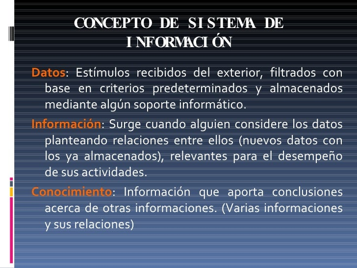 CONCEPTO DE SISTEMA DE INFORMACIÓN Datos : Estímulos recibidos del exterior, filtrados con base en criterios predeterminad...