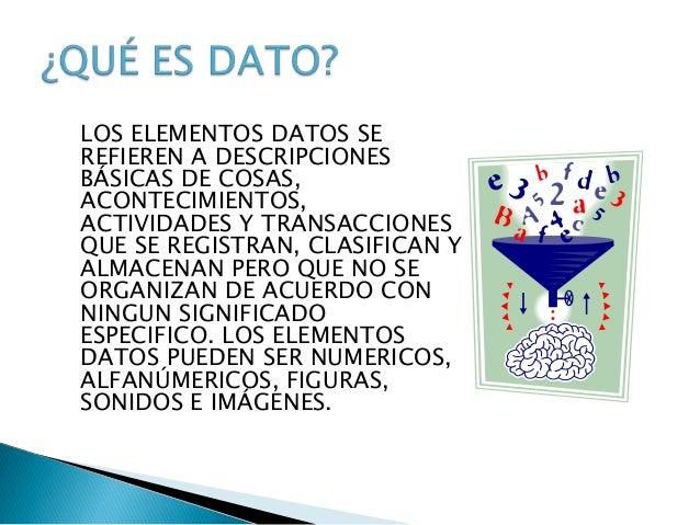 LOS ELEMENTOS DATOS SEREFIEREN A DESCRIPCIONESBÁSICAS DE COSAS,ACONTECIMIENTOS,ACTIVIDADES Y TRANSACCIONESQUE SE REGISTRAN...