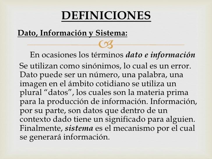 DEFINICIONESDato, Información y Sistema:                        En ocasiones los términos dato e informaciónSe utilizan c...