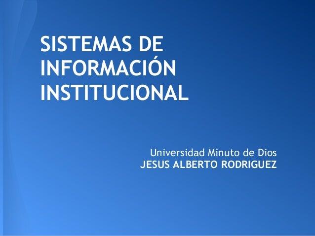SISTEMAS DE INFORMACIÓN INSTITUCIONAL Universidad Minuto de Dios JESUS ALBERTO RODRIGUEZ