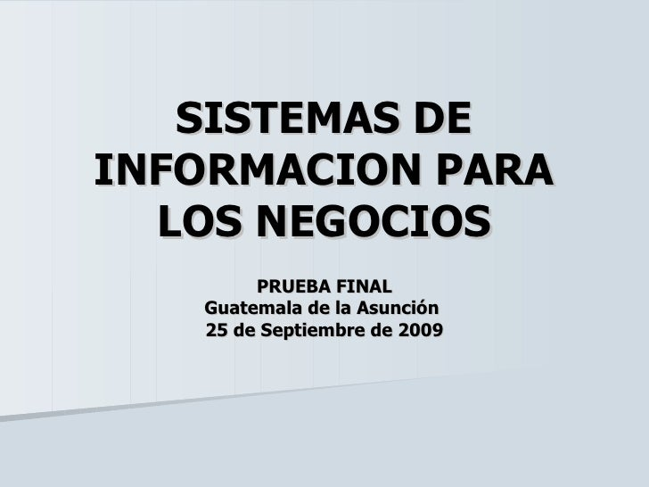 SISTEMAS DE INFORMACION PARA LOS NEGOCIOS PRUEBA FINAL Guatemala de la Asunción  25 de Septiembre de 2009