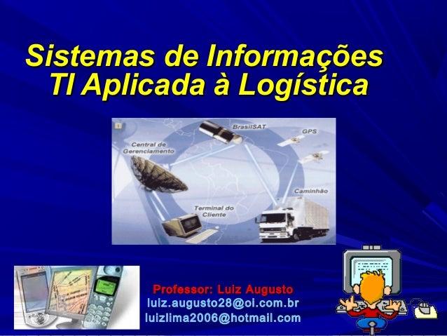 Sistemas de Informações TI Aplicada à Logística  Professor: Luiz Augusto luiz.augusto28@oi.com.br luizlima2006@hotmail.com