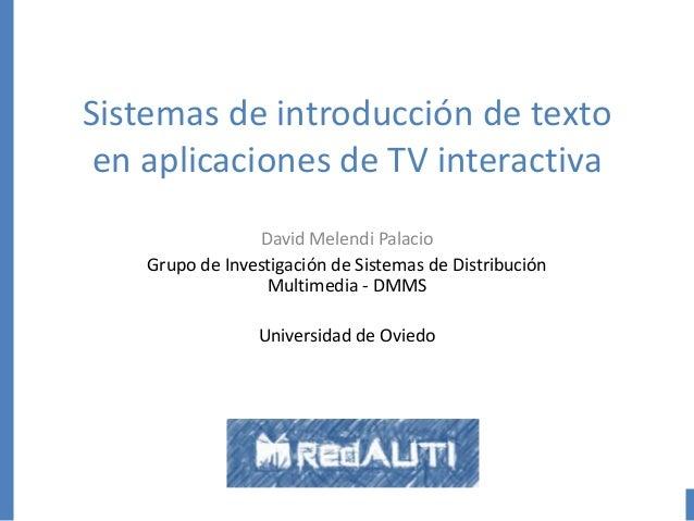 Sistemas de introducción de texto en aplicaciones de TV interactiva David Melendi Palacio Grupo de Investigación de Sistem...