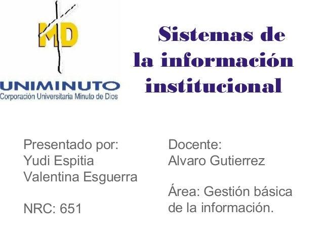 Sistemas de la información institucional Presentado por: Yudi Espitia Valentina Esguerra NRC: 651 Docente: Alvaro Gutierre...