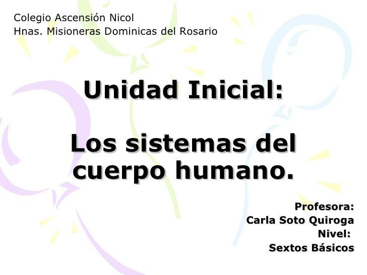 Unidad Inicial: Los sistemas del cuerpo humano. Profesora: Carla Soto Quiroga Nivel:  Sextos Básicos Colegio Ascensión Nic...