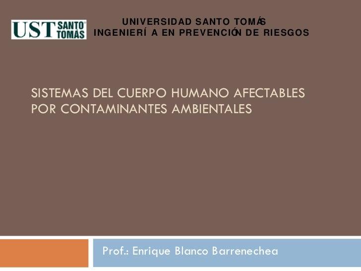 SISTEMAS DEL CUERPO HUMANO AFECTABLES POR CONTAMINANTES AMBIENTALES Prof.: Enrique Blanco Barrenechea UNIVERSIDAD SANTO TO...