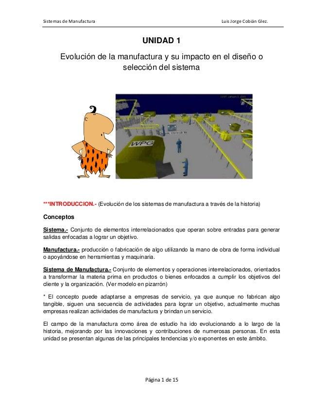 Sistemas de Manufactura Luis Jorge Cobián Glez. Página 1 de 15 UNIDAD 1 Evolución de la manufactura y su impacto en el dis...