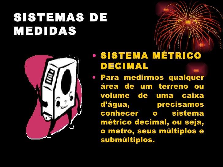 SISTEMAS DE MEDIDAS <ul><li>SISTEMA MÉTRICO DECIMAL </li></ul><ul><li>Para medirmos qualquer área de um terreno ou volume ...