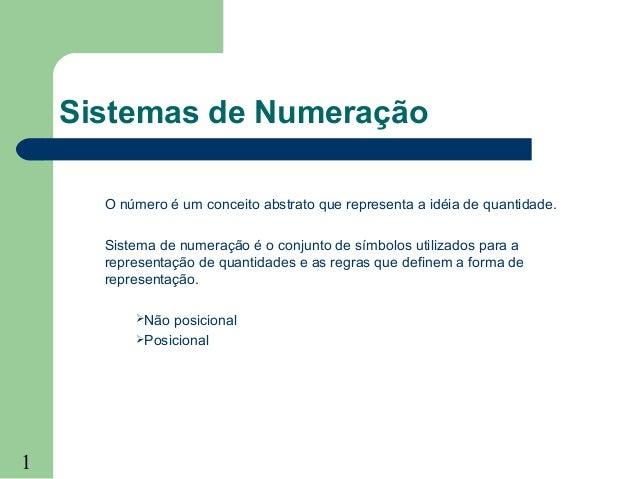 1Sistemas de NumeraçãoO número é um conceito abstrato que representa a idéia de quantidade.Sistema de numeração é o conjun...