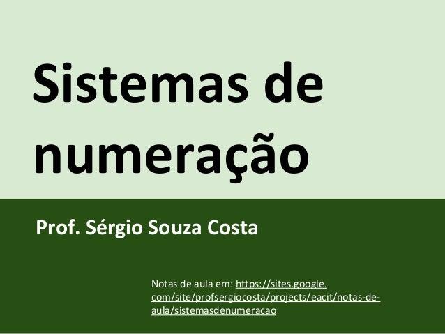 Sistemas de numeração Prof. Sérgio Souza Costa Notas de aula em: https://sites.google. com/site/profsergiocosta/projects/e...