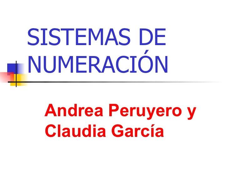 SISTEMAS DE NUMERACIÓN Andrea Peruyero y Claudia García