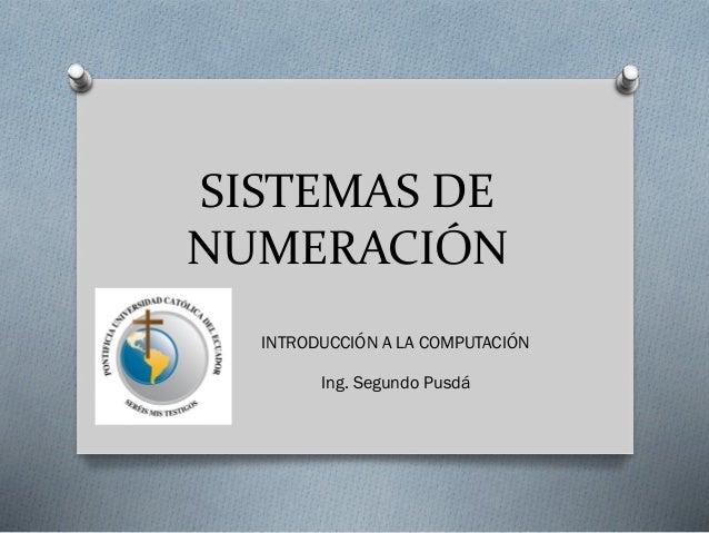 SISTEMAS DE NUMERACIÓN INTRODUCCIÓN A LA COMPUTACIÓN Ing. Segundo Pusdá