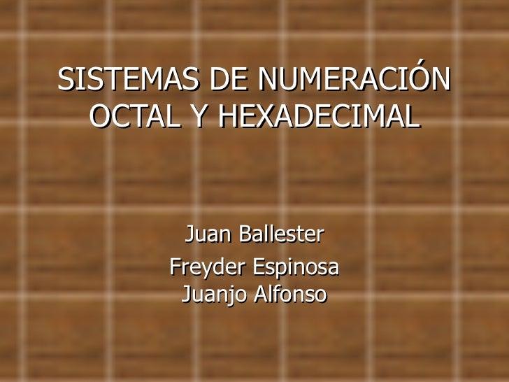 SISTEMAS DE NUMERACIÓN OCTAL Y HEXADECIMAL Juan Ballester Freyder Espinosa Juanjo Alfonso