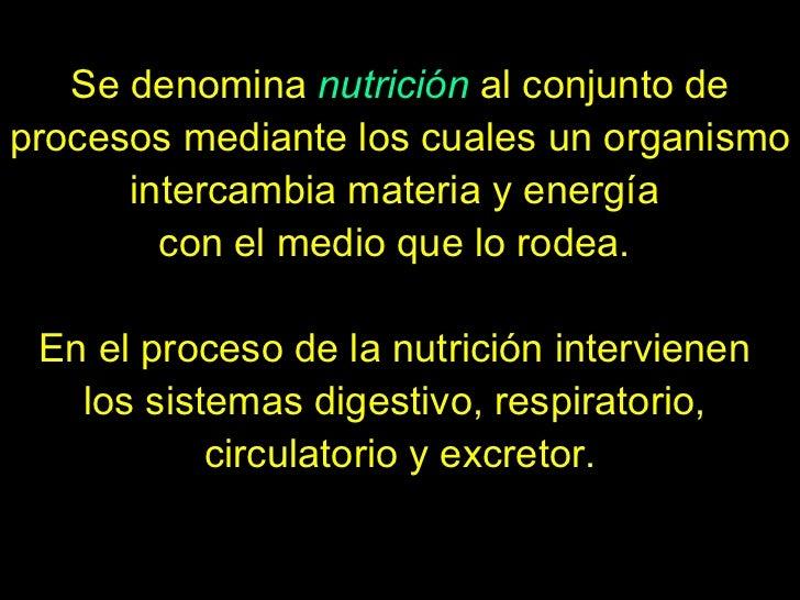 Se denomina  nutrición  al conjunto de procesos mediante los cuales un organismo intercambia materia y energía  con el med...