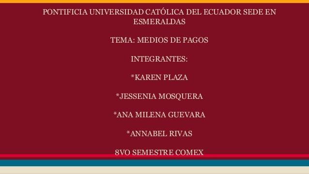 PONTIFICIA UNIVERSIDAD CATÓLICA DEL ECUADOR SEDE EN ESMERALDAS TEMA: MEDIOS DE PAGOS INTEGRANTES: *KAREN PLAZA *JESSENIA M...