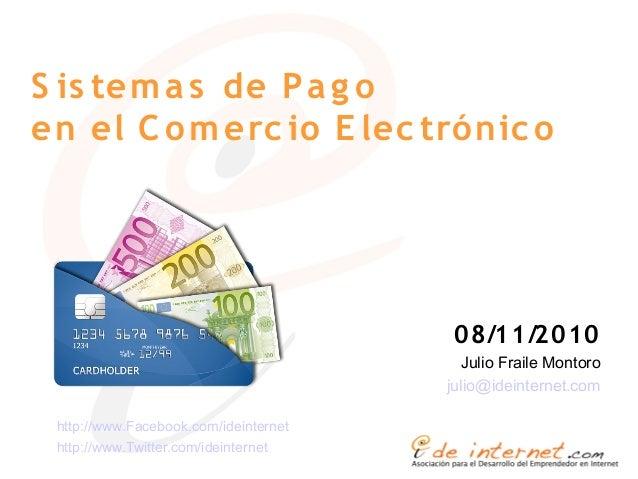 S is temas de Pa g o en el C omerc io E lec trónic o 08/11/2010 Julio Fraile Montoro julio@ideinternet.com http://www.Face...