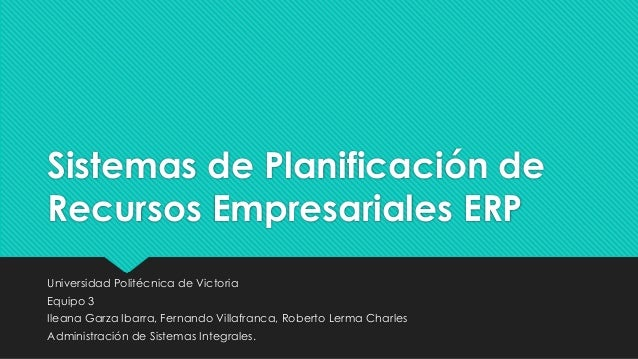 Sistemas de Planificación de Recursos Empresariales ERP Universidad Politécnica de Victoria Equipo 3 Ileana Garza Ibarra, ...