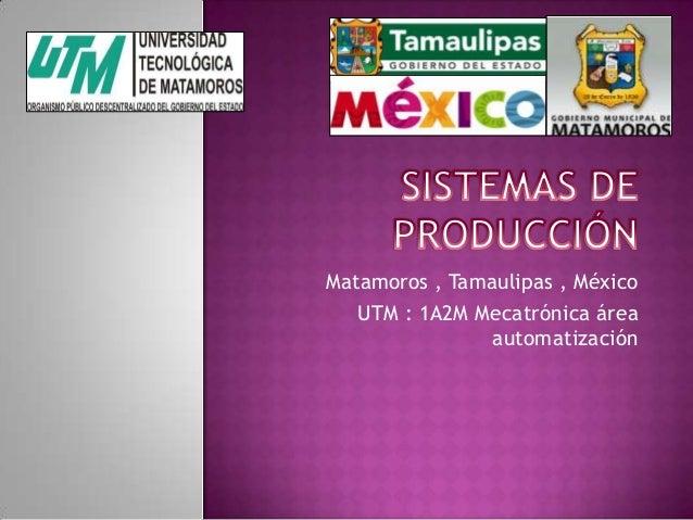 Matamoros , Tamaulipas , México UTM : 1A2M Mecatrónica área automatización