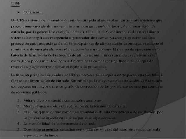 UPS:  Definición: Un UPS o sistema de alimentación ininterrumpida al español es un aparato eléctrico que proporciona ener...