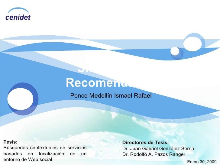 Sistemas de Recomendación Ponce Medellín Ismael Rafael Enero 30, 2009 Tesis: Búsquedas contextuales de servicios basados e...