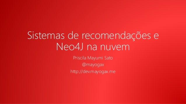 Sistemas de recomendações e Neo4J na nuvem Priscila Mayumi Sato @mayogax http://dev.mayogax.me