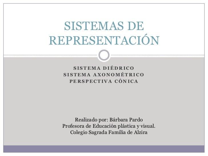 SISTEMAS DE REPRESENTACIÓN      SISTEMA DIÉDRICO  SISTEMA AXONOMÉTRICO    PERSPECTIVA CÓNICA           Realizado por: Bárb...