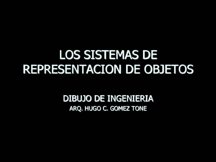 LOS SISTEMAS DEREPRESENTACION DE OBJETOS     DIBUJO DE INGENIERIA      ARQ. HUGO C. GOMEZ TONE