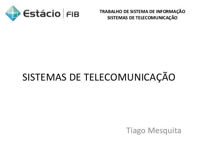 TRABALHO DE SISTEMA DE INFORMAÇÃO  SISTEMAS DE TELECOMUNICAÇÃO  SISTEMAS DE TELECOMUNICAÇÃO  Tiago Mesquita