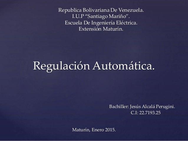Regulación Automática. Bachiller: Jesús Alcalá Perugini. C.I: 22.7193.25 Maturín, Enero 2015. Republica Bolivariana De Ven...