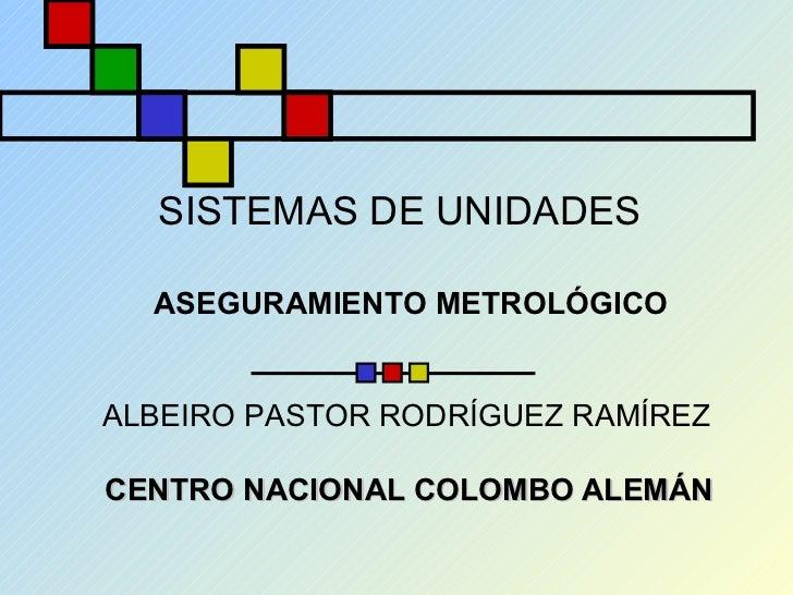 SISTEMAS DE UNIDADES CENTRO NACIONAL COLOMBO ALEMÁN ASEGURAMIENTO METROLÓGICO ALBEIRO PASTOR RODRÍGUEZ RAMÍREZ
