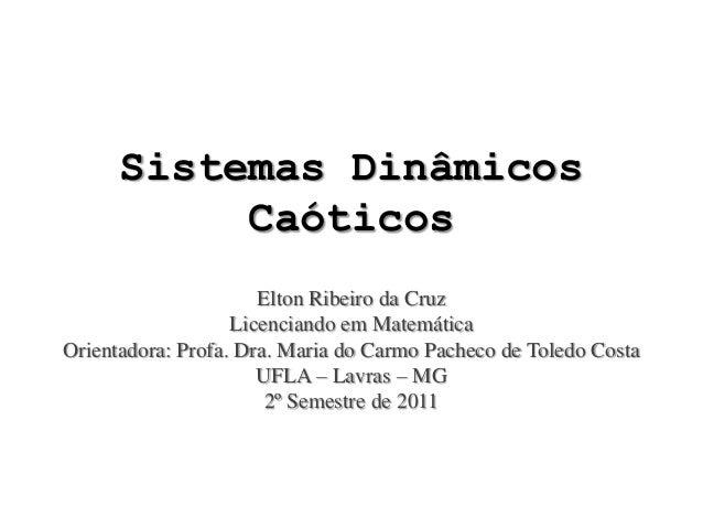 Sistemas Dinâmicos Caóticos Elton Ribeiro da Cruz Licenciando em Matemática Orientadora: Profa. Dra. Maria do Carmo Pachec...