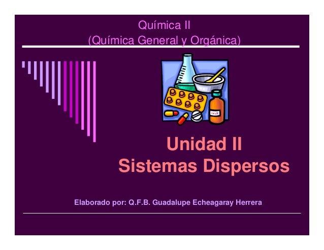 Química II(Química General y Orgánica)Unidad IISistemas DispersosElaborado por: Q.F.B. Guadalupe Echeagaray Herrera