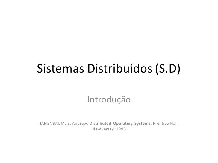 Sistemas Distribuídos (S.D)                        Introdução  TANENBAUM, S. Andrew. Distributed Operating Systems. Prenti...