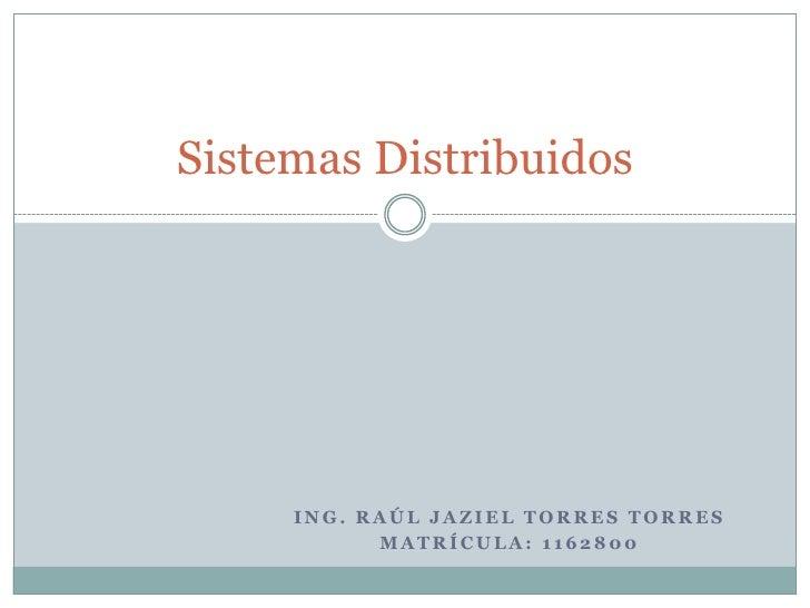 Ing. Raúl Jaziel torres torres <br />Matrícula: 1162800<br />Sistemas Distribuidos<br />