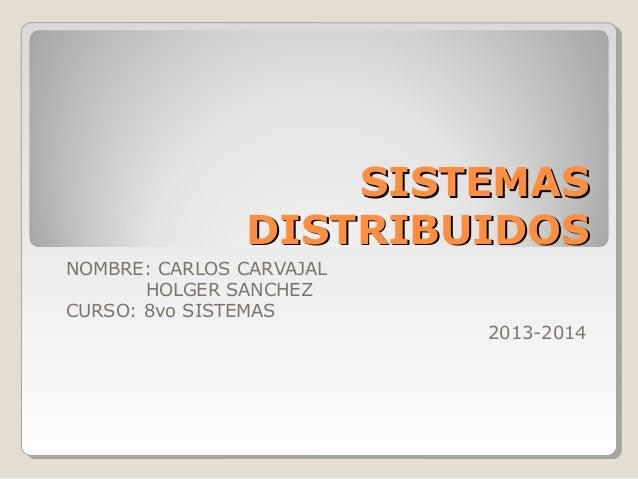 SISTEMASSISTEMAS DISTRIBUIDOSDISTRIBUIDOS NOMBRE: CARLOS CARVAJAL HOLGER SANCHEZ CURSO: 8vo SISTEMAS 2013-2014