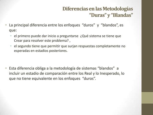 """DiferenciasenlasMetodologías """"Duras""""y""""Blandas"""" • La principal diferencia entre los enfoques """"duros"""" y """"blandos"""", es que: •..."""
