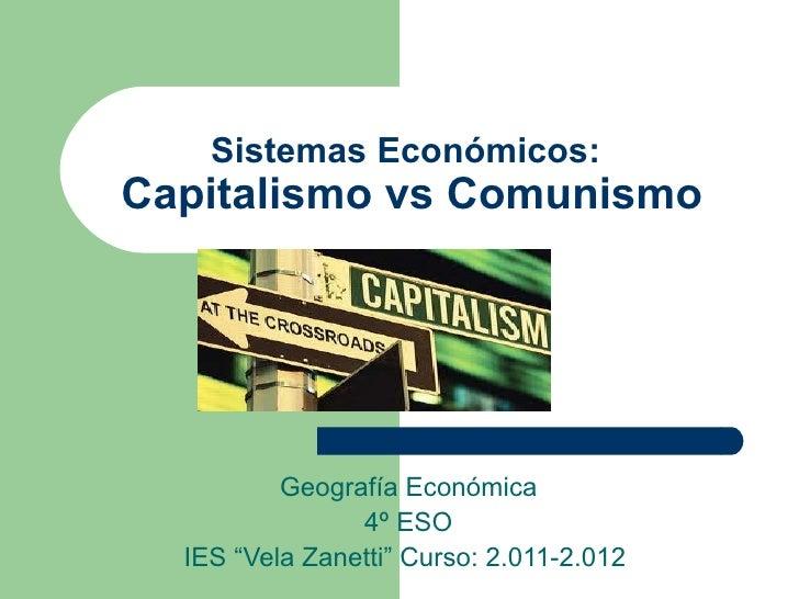 "Sistemas Económicos:Capitalismo vs Comunismo          Geografía Económica                4º ESO  IES ""Vela Zanetti"" Curso:..."