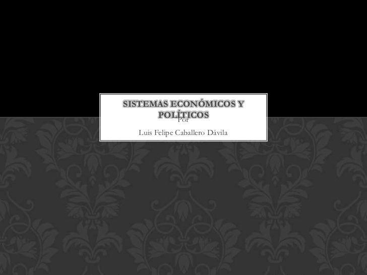 SISTEMAS ECONÓMICOS Y      POLÍTICOS          Por  Luis Felipe Caballero Dávila
