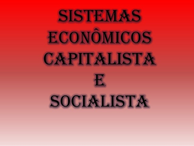 SistemasEconômicoscapitalista      e socialista