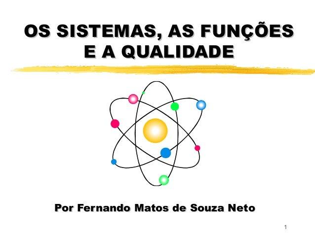 1 OS SISTEMAS, AS FUNÇÕESOS SISTEMAS, AS FUNÇÕES E A QUALIDADEE A QUALIDADE Por Fernando Matos de Souza NetoPor Fernando M...