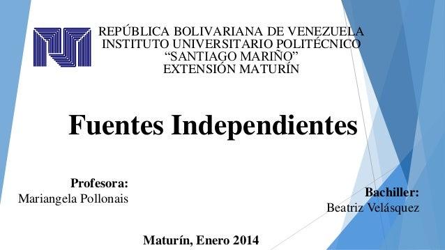 """REPÚBLICA BOLIVARIANA DE VENEZUELA INSTITUTO UNIVERSITARIO POLITÉCNICO """"SANTIAGO MARIÑO"""" EXTENSIÓN MATURÍN  Fuentes Indepe..."""