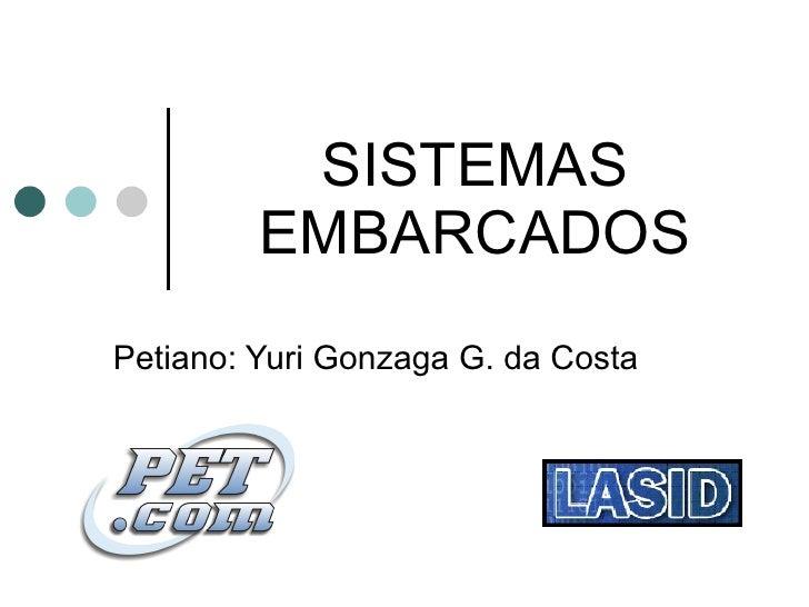 SISTEMAS EMBARCADOS Petiano: Yuri Gonzaga G. da Costa