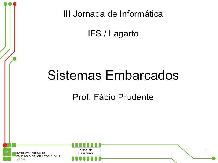 III Jornada de Informática          IFS / Lagarto    Sistemas Embarcados     Prof. Fábio Prudente                         ...