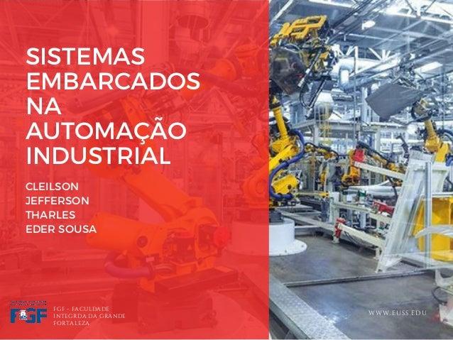 SISTEMAS EMBARCADOS NA AUTOMA��O INDUSTRIAL CLEILSON JEFFERSON THARLES� EDER SOUSA FGF - FACULDADE INTEGRDA DA GRANDE FORT...