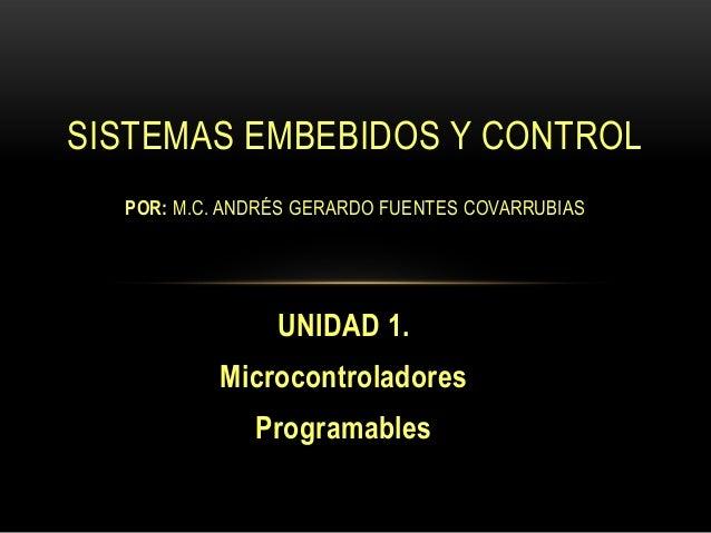 UNIDAD 1. Microcontroladores Programables SISTEMAS EMBEBIDOS Y CONTROL POR: M.C. ANDRÉS GERARDO FUENTES COVARRUBIAS