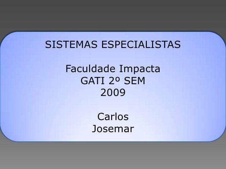SISTEMAS ESPECIALISTAS     Faculdade Impacta       GATI 2º SEM          2009          Carlos        Josemar