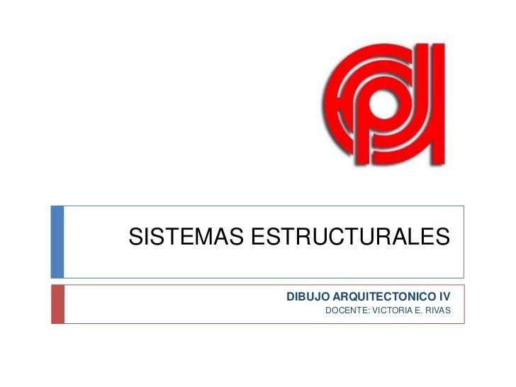 SISTEMAS ESTRUCTURALES<br />DIBUJO ARQUITECTONICO IV<br />DOCENTE: VICTORIA E. RIVAS<br />